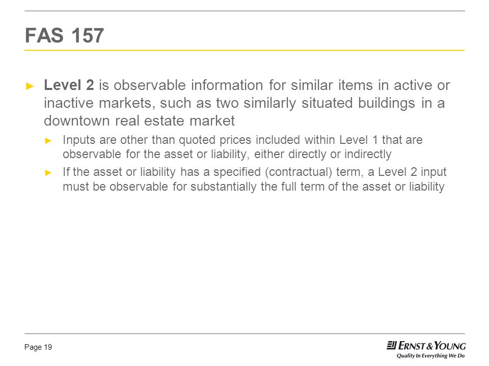 Page 19 ► Level 2 is observable information for similar items in active or inactive markets, such as two similarly situated buildings in a downtown real estate market ► Inputs are other than quoted prices included within Level 1 that are observable for the asset or liability, either directly or indirectly ► If the asset or liability has a specified (contractual) term, a Level 2 input must be observable for substantially the full term of the asset or liability FAS 157