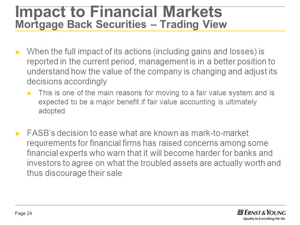 Page 24 ► When the full impact of its actions (including gains and losses) is reported in the current period, management is in a better position to understand how the value of the company is changing and adjust its decisions accordingly ► This is one of the main reasons for moving to a fair value system and is expected to be a major benefit if fair value accounting is ultimately adopted ► FASB's decision to ease what are known as mark-to-market requirements for financial firms has raised concerns among some financial experts who warn that it will become harder for banks and investors to agree on what the troubled assets are actually worth and thus discourage their sale Impact to Financial Markets Mortgage Back Securities – Trading View