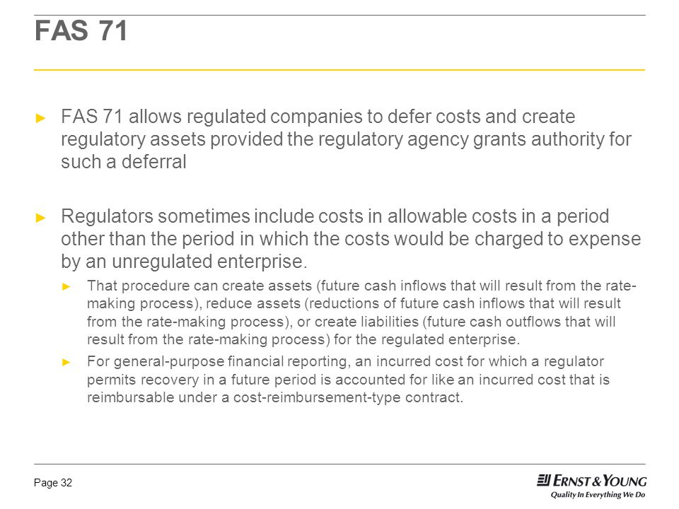 Page 32 FAS 71 ► FAS 71 allows regulated companies to defer costs and create regulatory assets provided the regulatory agency grants authority for such a deferral ► Regulators sometimes include costs in allowable costs in a period other than the period in which the costs would be charged to expense by an unregulated enterprise.