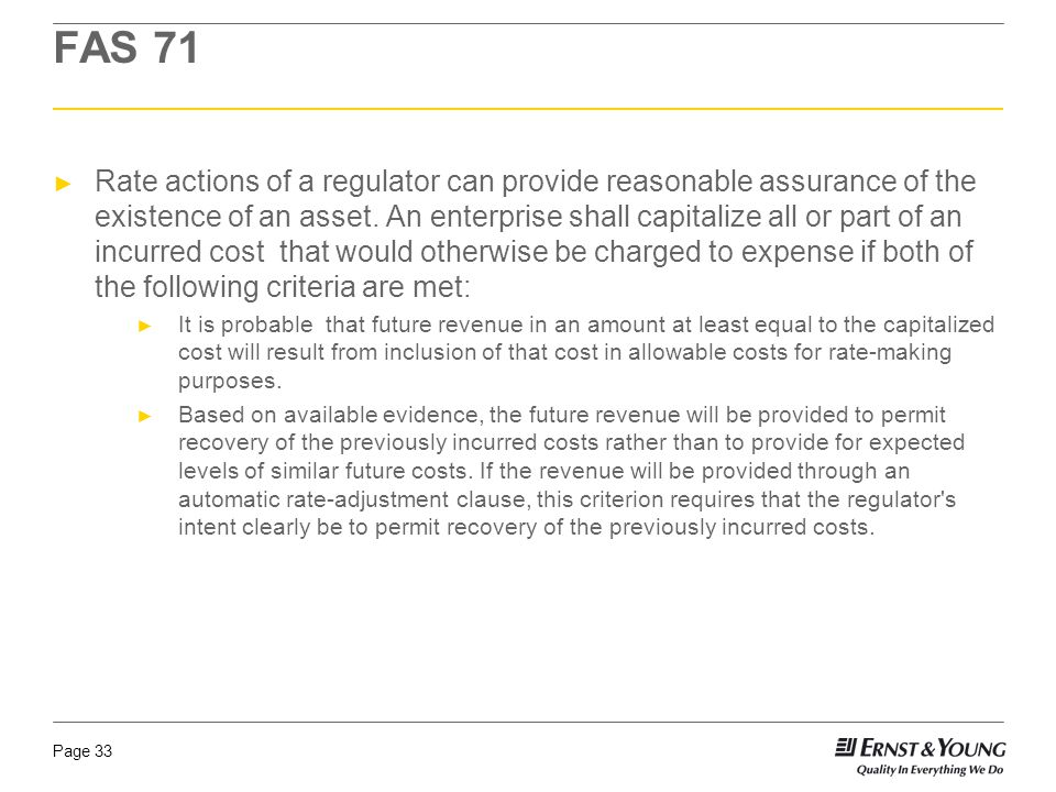 Page 33 FAS 71 ► Rate actions of a regulator can provide reasonable assurance of the existence of an asset.