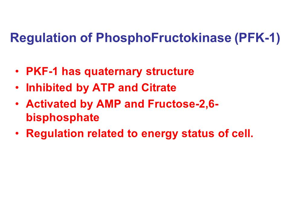 Regulation of PhosphoFructokinase (PFK-1) PKF-1 has quaternary structure Inhibited by ATP and Citrate Activated by AMP and Fructose-2,6- bisphosphate