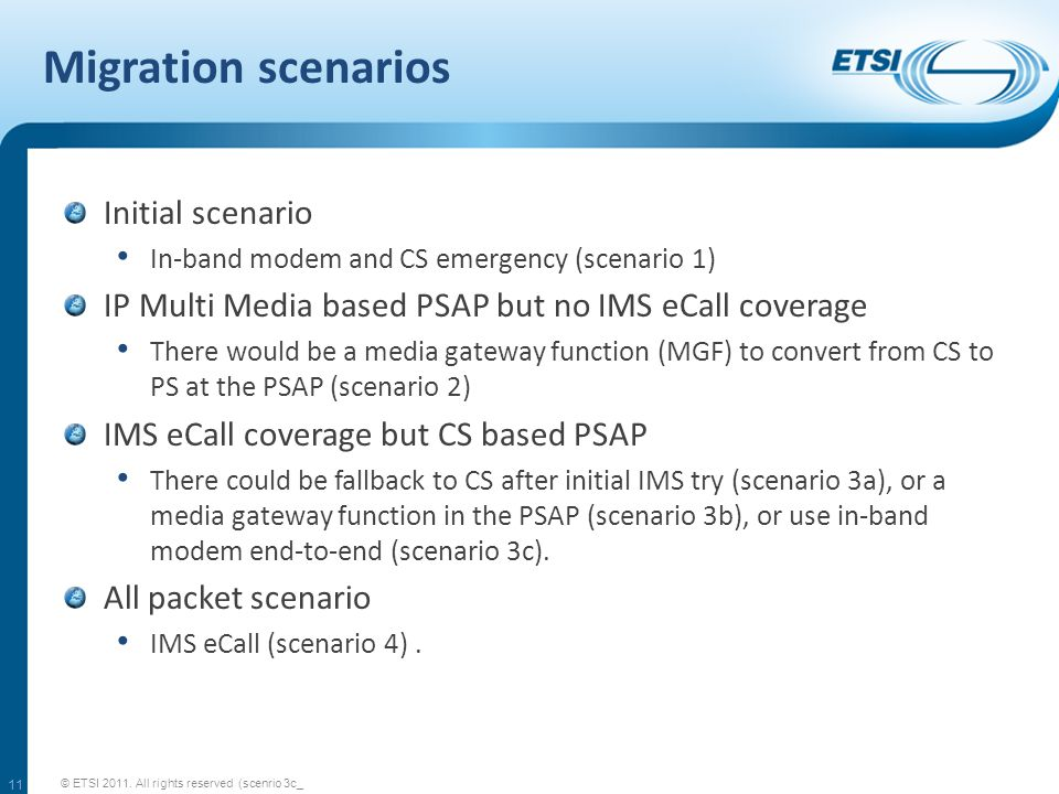 Migration scenarios Initial scenario In-band modem and CS emergency (scenario 1) IP Multi Media based PSAP but no IMS eCall coverage There would be a media gateway function (MGF) to convert from CS to PS at the PSAP (scenario 2) IMS eCall coverage but CS based PSAP There could be fallback to CS after initial IMS try (scenario 3a), or a media gateway function in the PSAP (scenario 3b), or use in-band modem end-to-end (scenario 3c).