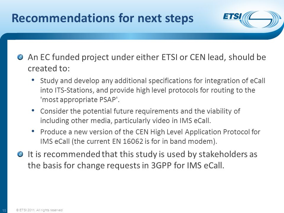 Recommendations for next steps An EC funded project under either ETSI or CEN lead, should be created to: Study and develop any additional specifications for integration of eCall into ITS-Stations, and provide high level protocols for routing to the most appropriate PSAP .