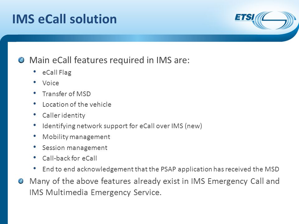 IMS eCall solution Main eCall features required in IMS are: eCall Flag Voice Transfer of MSD Location of the vehicle Caller identity Identifying network support for eCall over IMS (new) Mobility management Session management Call-back for eCall End to end acknowledgement that the PSAP application has received the MSD Many of the above features already exist in IMS Emergency Call and IMS Multimedia Emergency Service.