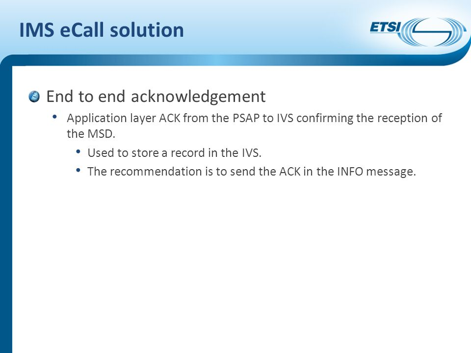 IMS eCall solution End to end acknowledgement Application layer ACK from the PSAP to IVS confirming the reception of the MSD.