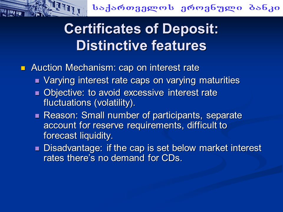 Certificates of Deposit: Distinctive features Auction Mechanism: cap on interest rate Auction Mechanism: cap on interest rate Varying interest rate caps on varying maturities Varying interest rate caps on varying maturities Objective: to avoid excessive interest rate fluctuations (volatility).
