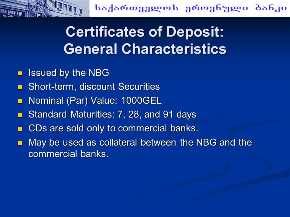 Certificates of Deposit: General Characteristics Issued by the NBG Issued by the NBG Short-term, discount Securities Short-term, discount Securities Nominal (Par) Value: 1000GEL Nominal (Par) Value: 1000GEL Standard Maturities: 7, 28, and 91 days Standard Maturities: 7, 28, and 91 days CDs are sold only to commercial banks.