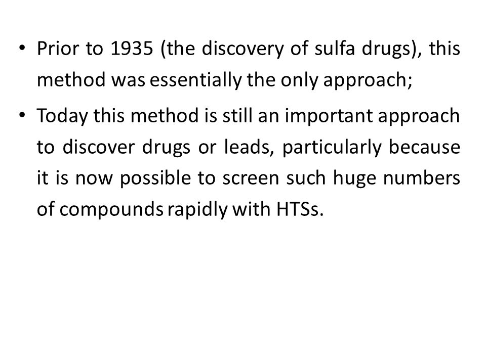 Prior to 1935 (the discovery of sulfa drugs), this method was essentially the only approach; Today this method is still an important approach to discover drugs or leads, particularly because it is now possible to screen such huge numbers of compounds rapidly with HTSs.