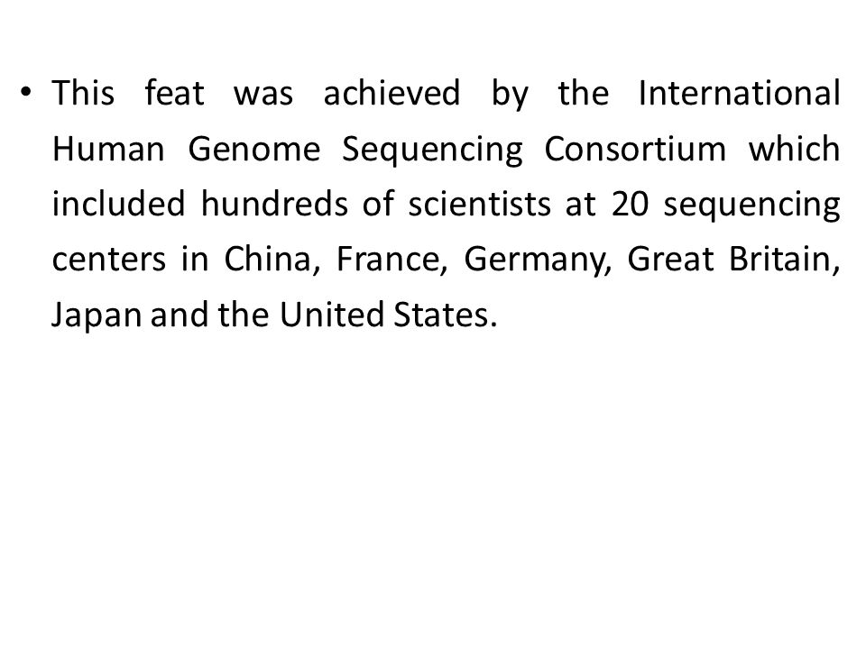 This feat was achieved by the International Human Genome Sequencing Consortium which included hundreds of scientists at 20 sequencing centers in China, France, Germany, Great Britain, Japan and the United States.