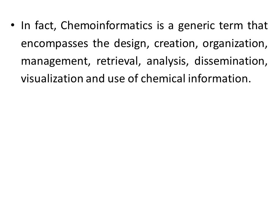 In fact, Chemoinformatics is a generic term that encompasses the design, creation, organization, management, retrieval, analysis, dissemination, visualization and use of chemical information.