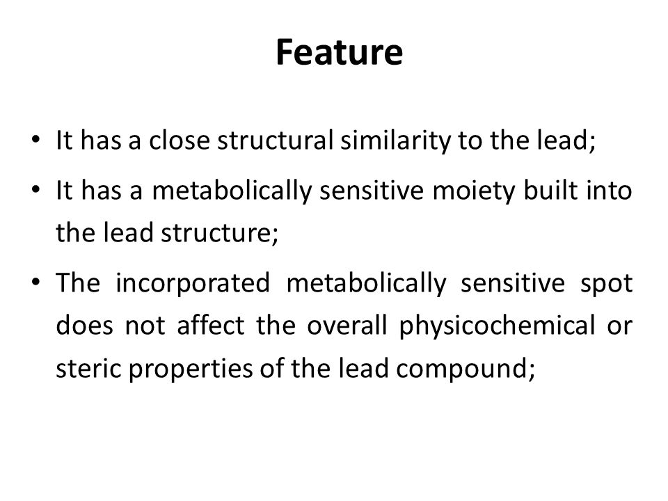 Feature It has a close structural similarity to the lead; It has a metabolically sensitive moiety built into the lead structure; The incorporated metabolically sensitive spot does not affect the overall physicochemical or steric properties of the lead compound;