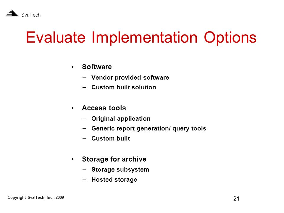 21 Evaluate Implementation Options SvalTech Software –Vendor provided software –Custom built solution Access tools –Original application –Generic report generation/ query tools –Custom built Storage for archive –Storage subsystem –Hosted storage Copyright SvalTech, Inc., 2009
