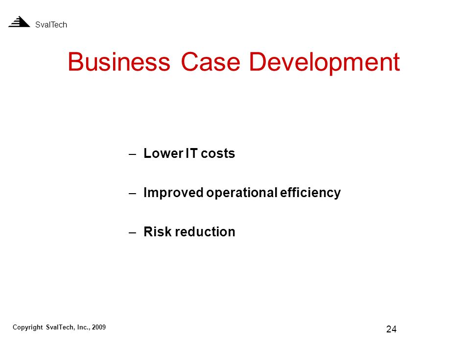 24 Business Case Development SvalTech –Lower IT costs –Improved operational efficiency –Risk reduction Copyright SvalTech, Inc., 2009