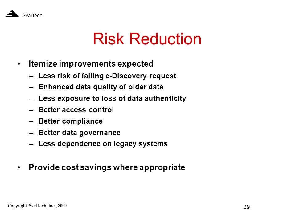 29 Risk Reduction SvalTech Itemize improvements expected –Less risk of failing e-Discovery request –Enhanced data quality of older data –Less exposure to loss of data authenticity –Better access control –Better compliance –Better data governance –Less dependence on legacy systems Provide cost savings where appropriate Copyright SvalTech, Inc., 2009