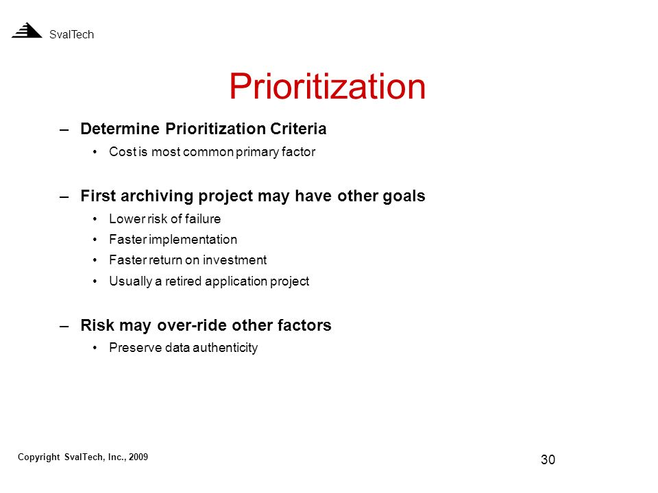 30 Prioritization SvalTech –Determine Prioritization Criteria Cost is most common primary factor –First archiving project may have other goals Lower risk of failure Faster implementation Faster return on investment Usually a retired application project –Risk may over-ride other factors Preserve data authenticity Copyright SvalTech, Inc., 2009