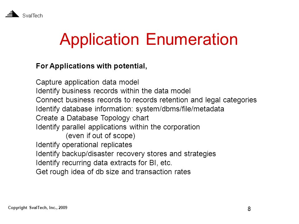 8 Application Enumeration SvalTech For Applications with potential, Capture application data model Identify business records within the data model Connect business records to records retention and legal categories Identify database information: system/dbms/file/metadata Create a Database Topology chart Identify parallel applications within the corporation (even if out of scope) Identify operational replicates Identify backup/disaster recovery stores and strategies Identify recurring data extracts for BI, etc.