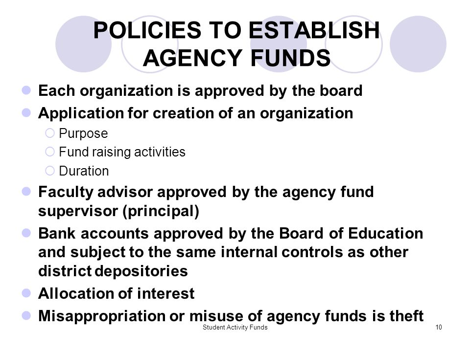 Student Activity Funds10 POLICIES TO ESTABLISH AGENCY FUNDS Each organization is approved by the board Application for creation of an organization  Purpose  Fund raising activities  Duration Faculty advisor approved by the agency fund supervisor (principal) Bank accounts approved by the Board of Education and subject to the same internal controls as other district depositories Allocation of interest Misappropriation or misuse of agency funds is theft