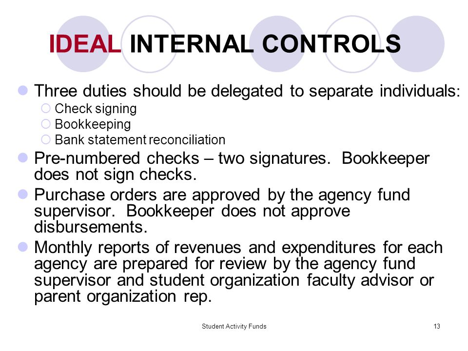 Student Activity Funds13 IDEAL INTERNAL CONTROLS Three duties should be delegated to separate individuals :  Check signing  Bookkeeping  Bank statement reconciliation Pre-numbered checks – two signatures.