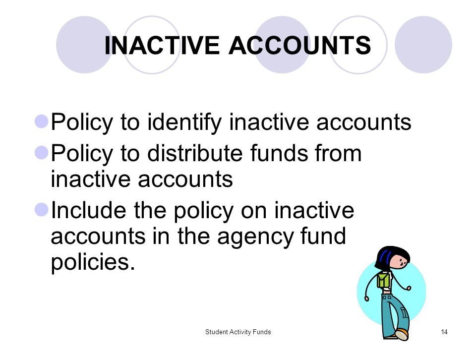 Student Activity Funds14 INACTIVE ACCOUNTS Policy to identify inactive accounts Policy to distribute funds from inactive accounts Include the policy o