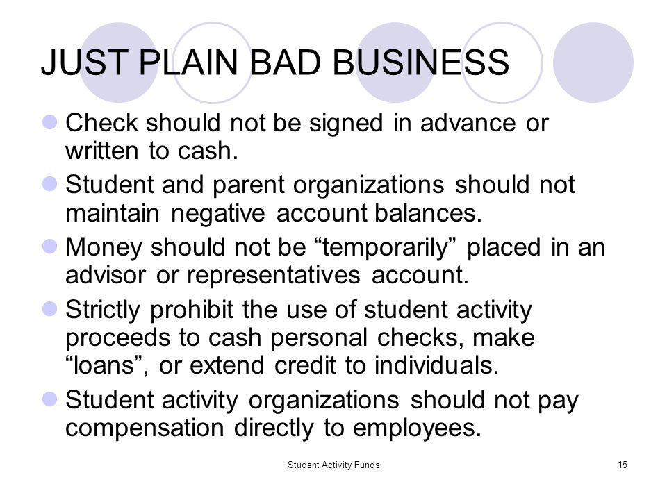 Student Activity Funds15 JUST PLAIN BAD BUSINESS Check should not be signed in advance or written to cash. Student and parent organizations should not