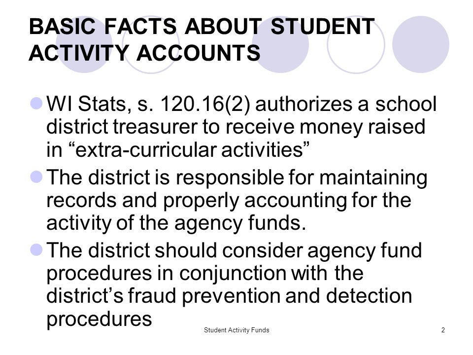 Student Activity Funds2 BASIC FACTS ABOUT STUDENT ACTIVITY ACCOUNTS WI Stats, s. 120.16(2) authorizes a school district treasurer to receive money rai