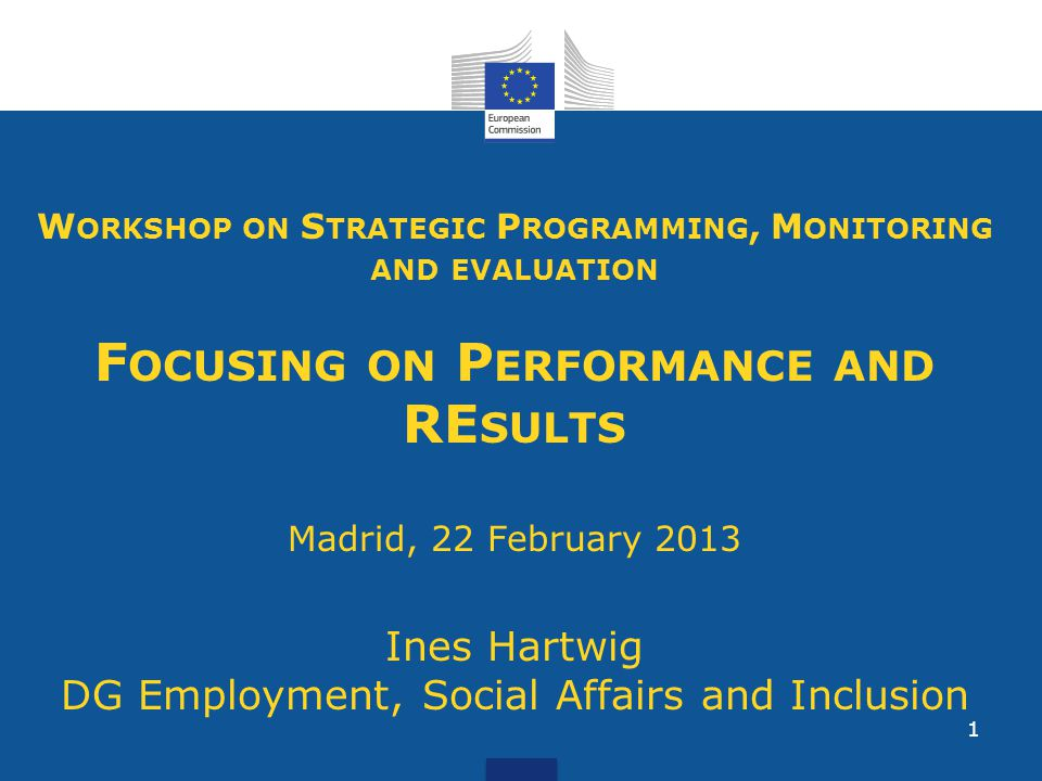 1 W ORKSHOP ON S TRATEGIC P ROGRAMMING, M ONITORING AND EVALUATION F OCUSING ON P ERFORMANCE AND RE SULTS Madrid, 22 February 2013 Ines Hartwig DG Employment, Social Affairs and Inclusion
