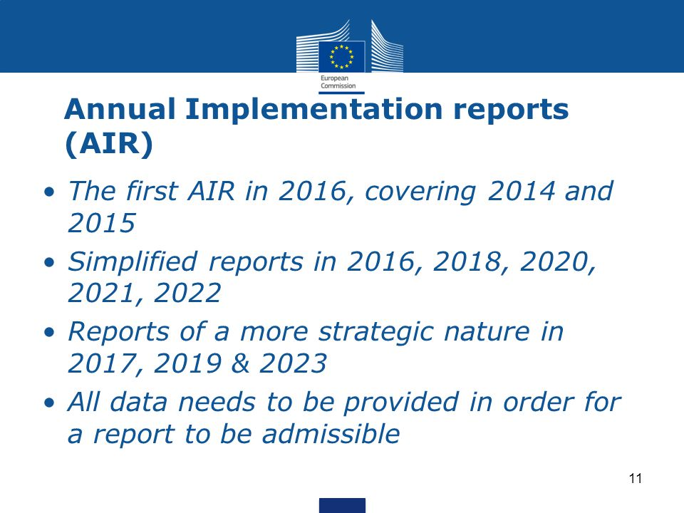 11 Annual Implementation reports (AIR) The first AIR in 2016, covering 2014 and 2015 Simplified reports in 2016, 2018, 2020, 2021, 2022 Reports of a more strategic nature in 2017, 2019 & 2023 All data needs to be provided in order for a report to be admissible
