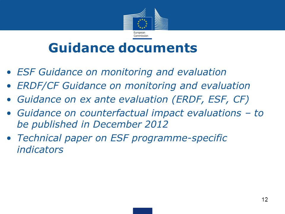 12 Guidance documents ESF Guidance on monitoring and evaluation ERDF/CF Guidance on monitoring and evaluation Guidance on ex ante evaluation (ERDF, ESF, CF) Guidance on counterfactual impact evaluations – to be published in December 2012 Technical paper on ESF programme-specific indicators