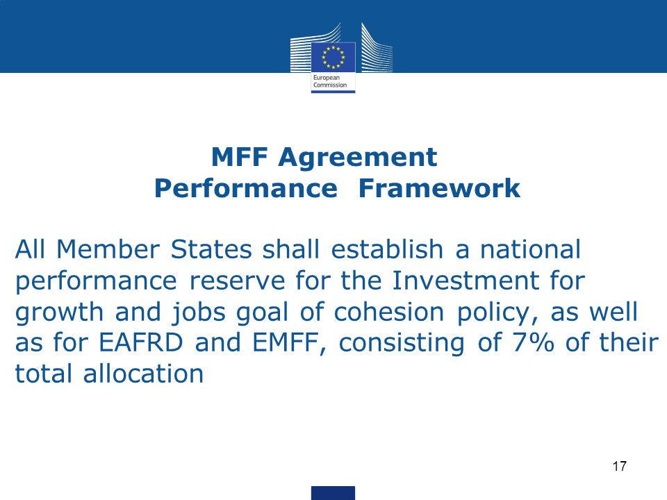 MFF Agreement Performance Framework All Member States shall establish a national performance reserve for the Investment for growth and jobs goal of cohesion policy, as well as for EAFRD and EMFF, consisting of 7% of their total allocation 17