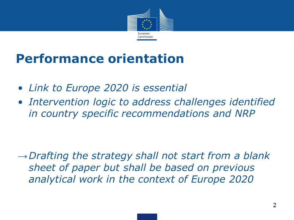 2 Performance orientation Link to Europe 2020 is essential Intervention logic to address challenges identified in country specific recommendations and NRP → Drafting the strategy shall not start from a blank sheet of paper but shall be based on previous analytical work in the context of Europe 2020