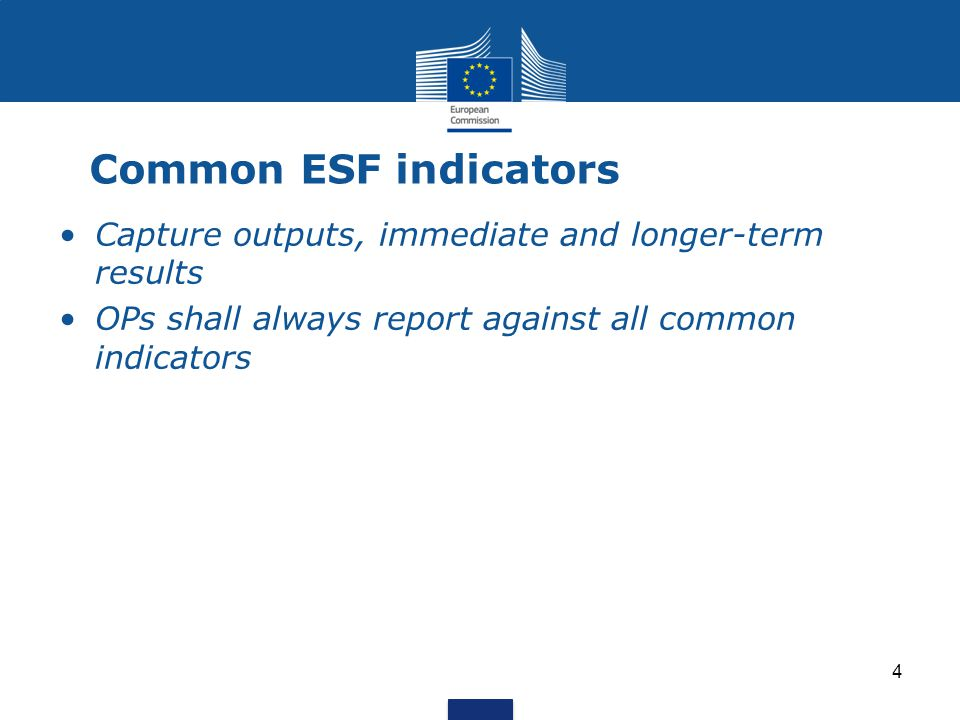 4 Common ESF indicators Capture outputs, immediate and longer-term results OPs shall always report against all common indicators