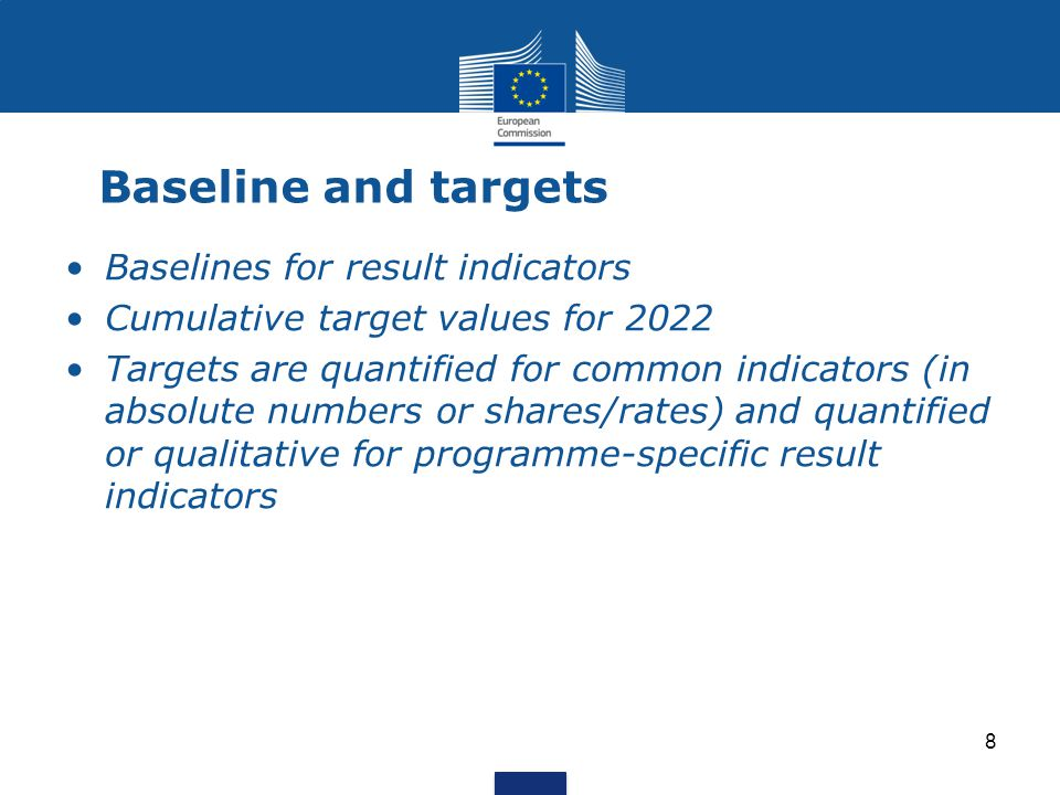 8 Baseline and targets Baselines for result indicators Cumulative target values for 2022 Targets are quantified for common indicators (in absolute numbers or shares/rates) and quantified or qualitative for programme-specific result indicators