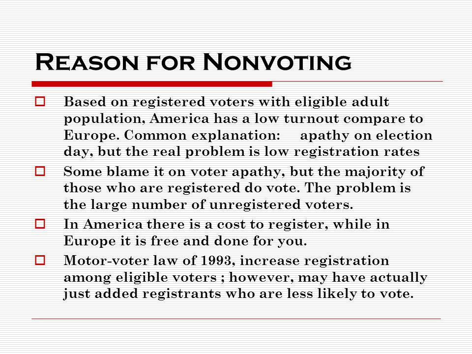 Reason for Nonvoting  Based on registered voters with eligible adult population, America has a low turnout compare to Europe.