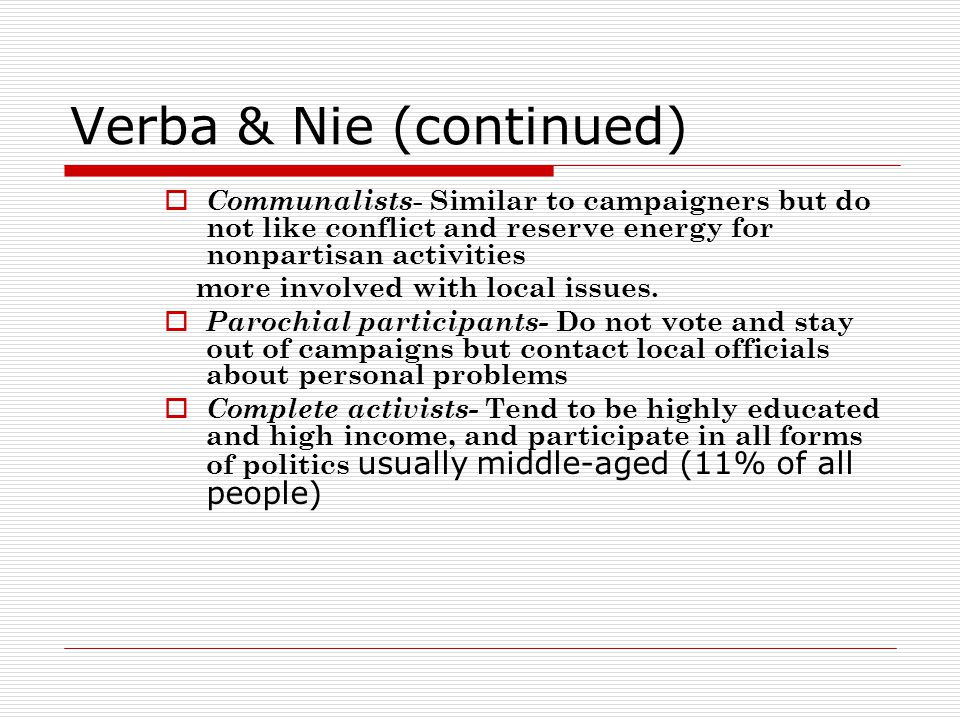 Verba & Nie (continued)  Communalists - Similar to campaigners but do not like conflict and reserve energy for nonpartisan activities more involved with local issues.