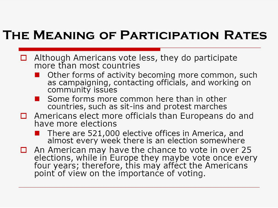 The Meaning of Participation Rates  Although Americans vote less, they do participate more than most countries Other forms of activity becoming more common, such as campaigning, contacting officials, and working on community issues Some forms more common here than in other countries, such as sit-ins and protest marches  Americans elect more officials than Europeans do and have more elections There are 521,000 elective offices in America, and almost every week there is an election somewhere  An American may have the chance to vote in over 25 elections, while in Europe they maybe vote once every four years; therefore, this may affect the Americans point of view on the importance of voting.