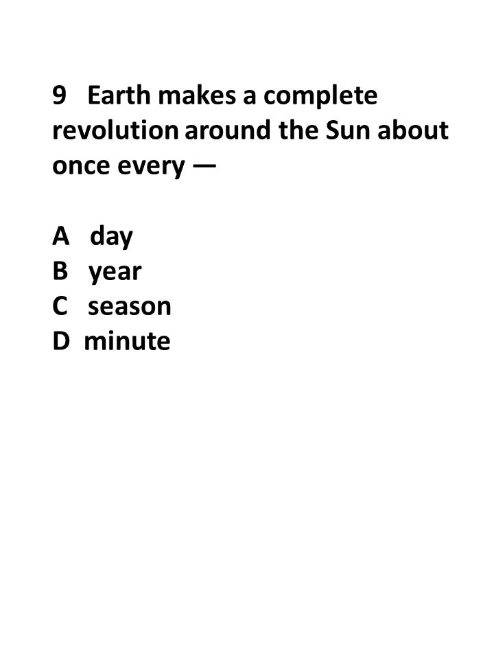 9 Earth makes a complete revolution around the Sun about once every — A day B year C season D minute