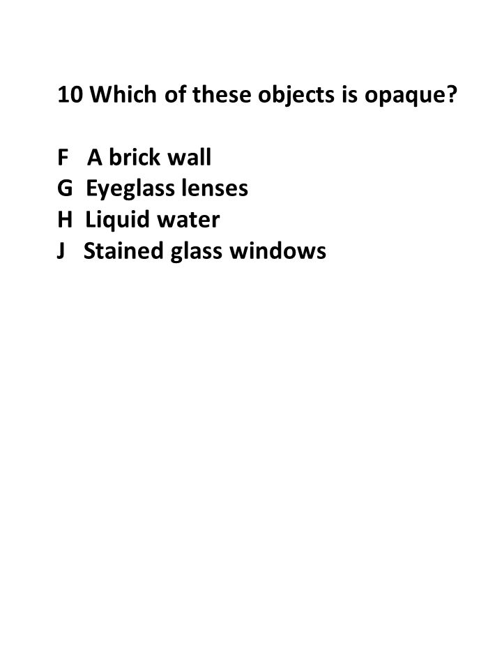 10 Which of these objects is opaque? F A brick wall G Eyeglass lenses H Liquid water J Stained glass windows