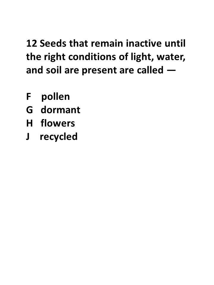 12 Seeds that remain inactive until the right conditions of light, water, and soil are present are called — F pollen G dormant H flowers J recycled