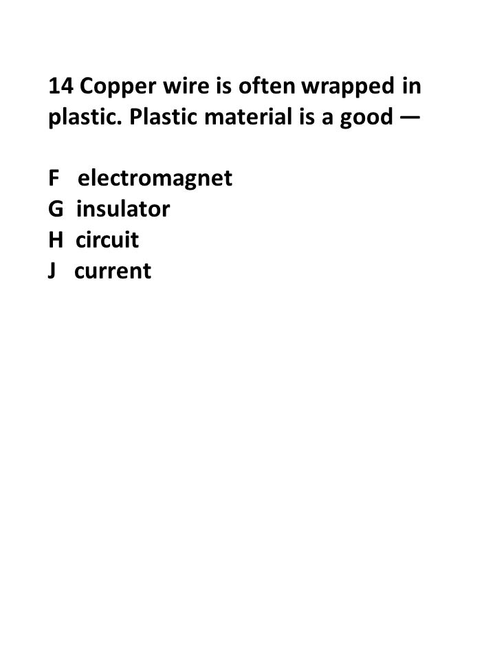 14 Copper wire is often wrapped in plastic. Plastic material is a good — F electromagnet G insulator H circuit J current