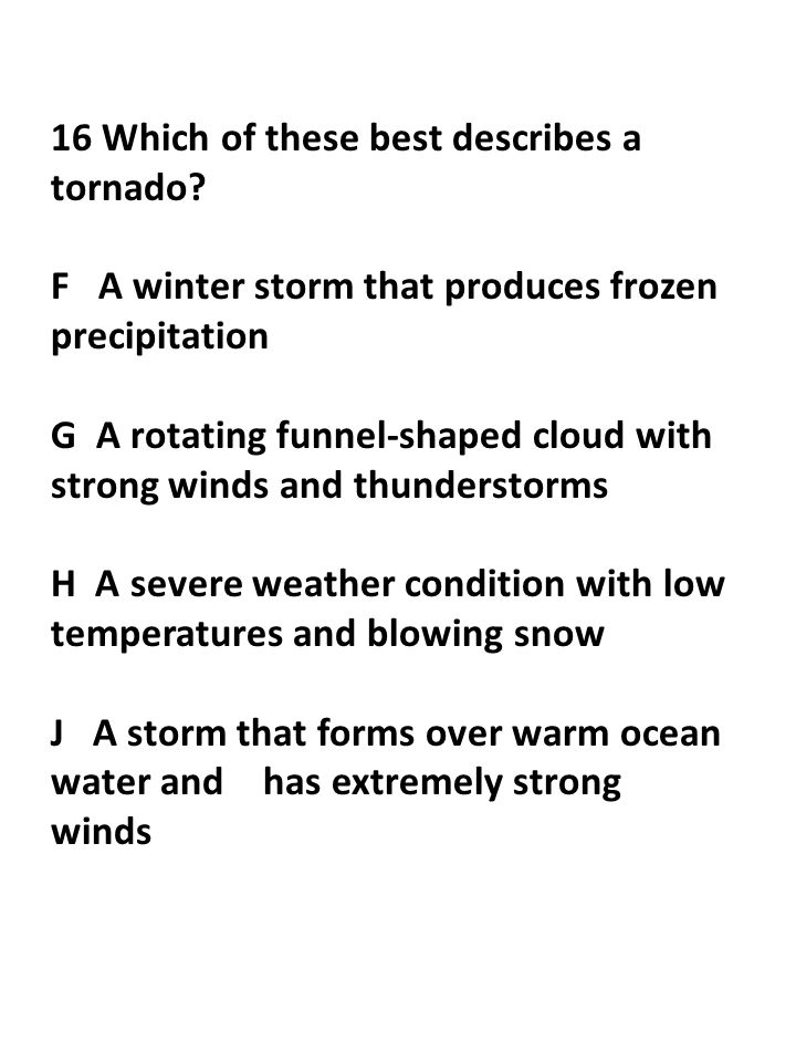 16 Which of these best describes a tornado? F A winter storm that produces frozen precipitation G A rotating funnel-shaped cloud with strong winds and
