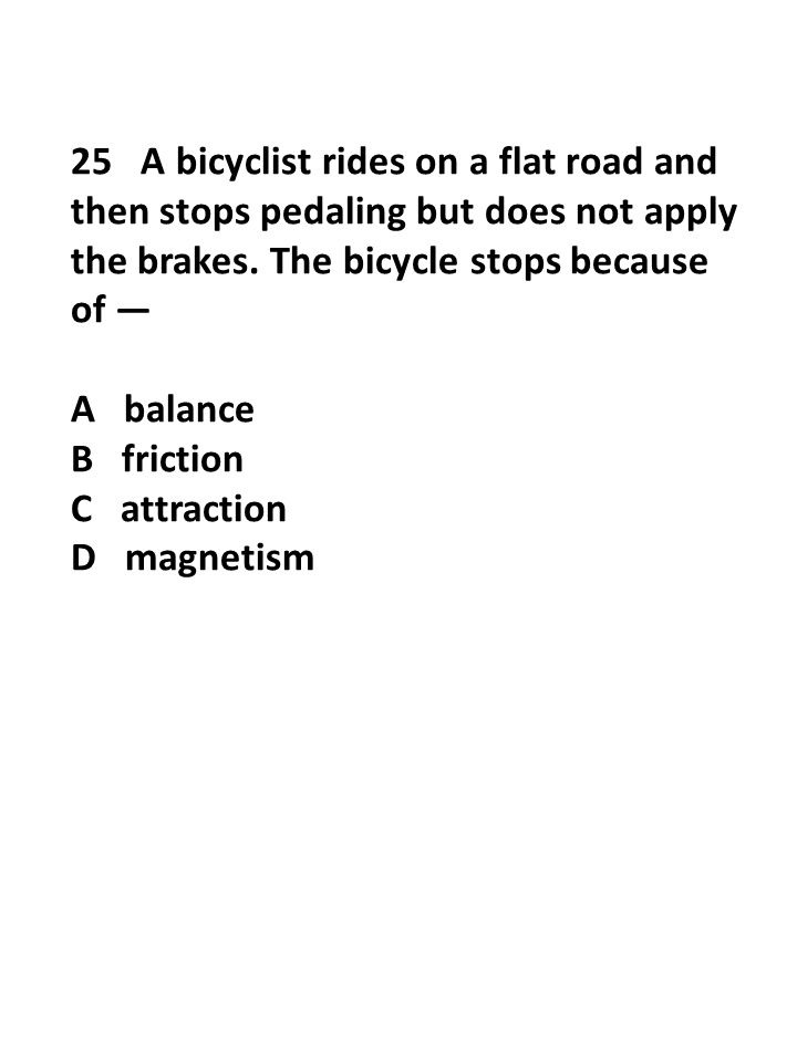 25 A bicyclist rides on a flat road and then stops pedaling but does not apply the brakes. The bicycle stops because of — A balance B friction C attra