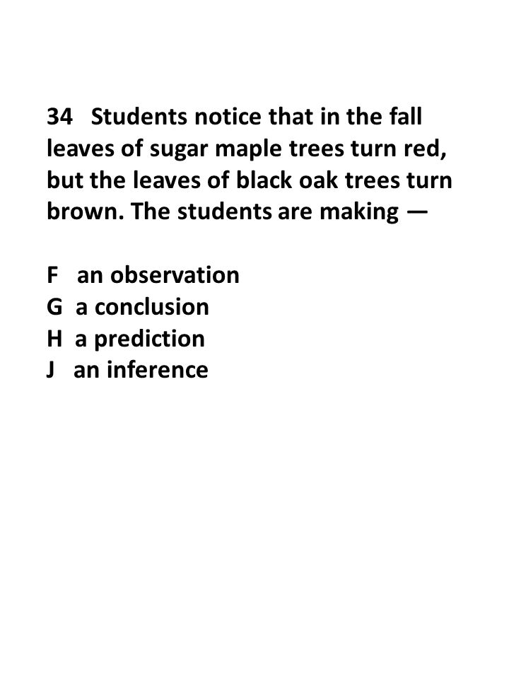 34 Students notice that in the fall leaves of sugar maple trees turn red, but the leaves of black oak trees turn brown. The students are making — F an