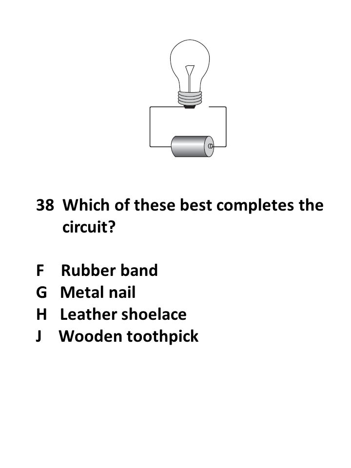 38Which of these best completes the circuit? F Rubber band G Metal nail H Leather shoelace J Wooden toothpick