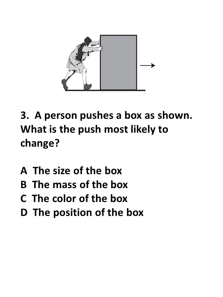 3. A person pushes a box as shown. What is the push most likely to change? A The size of the box B The mass of the box C The color of the box D The po