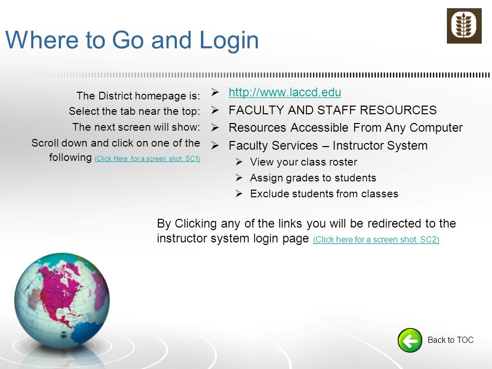 Where to Go and Login The District homepage is: Select the tab near the top: The next screen will show: Scroll down and click on one of the following (Click Here for a screen shot: SC1) (Click Here for a screen shot: SC1)  http://www.laccd.edu http://www.laccd.edu  FACULTY AND STAFF RESOURCES  Resources Accessible From Any Computer  Faculty Services – Instructor System  View your class roster  Assign grades to students  Exclude students from classes Back to TOC By Clicking any of the links you will be redirected to the instructor system login page (Click here for a screen shot: SC2) (Click here for a screen shot: SC2)