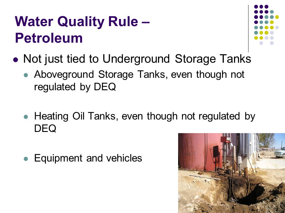 Water Quality Rule – Petroleum Not just tied to Underground Storage Tanks Aboveground Storage Tanks, even though not regulated by DEQ Heating Oil Tank
