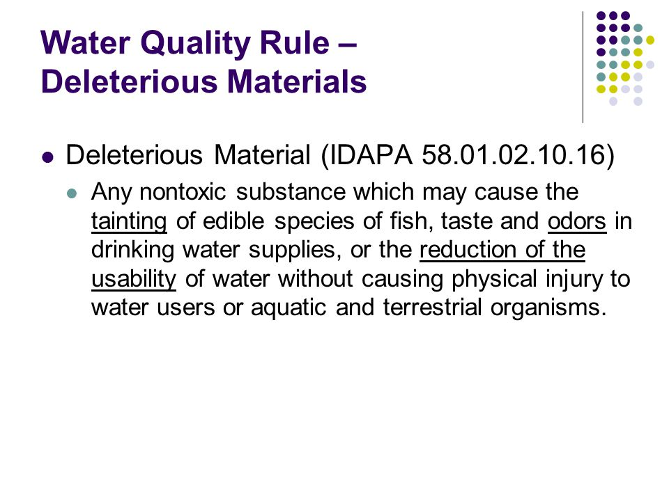 Water Quality Rule – Deleterious Materials Deleterious Material (IDAPA 58.01.02.10.16) Any nontoxic substance which may cause the tainting of edible s