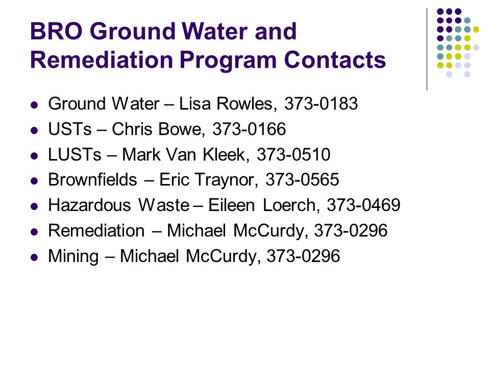 BRO Ground Water and Remediation Program Contacts Ground Water – Lisa Rowles, 373-0183 USTs – Chris Bowe, 373-0166 LUSTs – Mark Van Kleek, 373-0510 Br