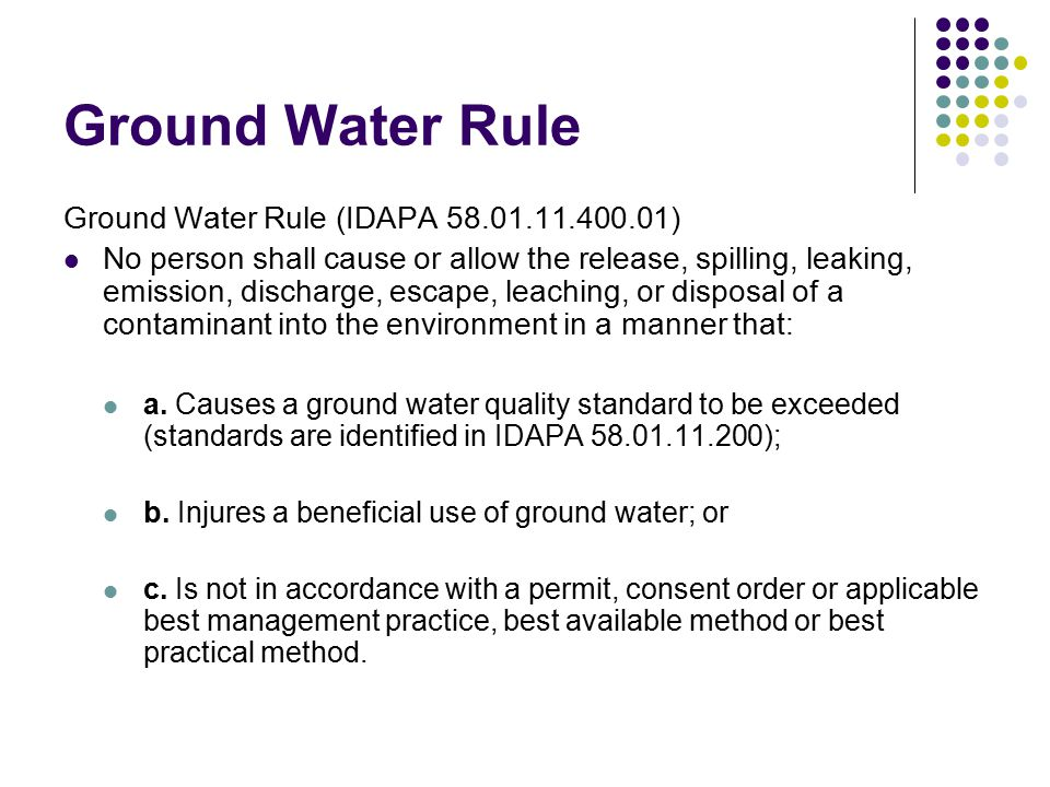 Ground Water Rule Ground Water Rule (IDAPA 58.01.11.150/300) Level of Protection and Application of Standards to Aquifer Categories CategoryLevel of ProtectionApplication of Standards Sensitive Resource (Rathdrum Prairie Aquifer – Spokane Valley) Apply best management practices and best available methods.