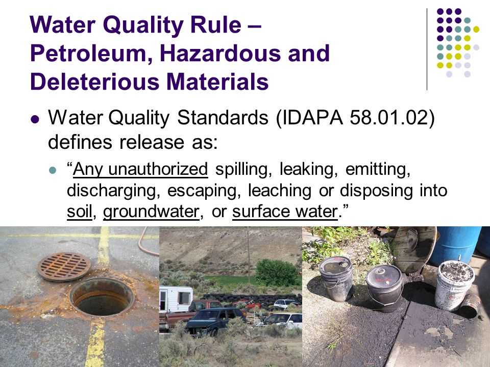 Water Quality Rule – Petroleum IDAPA 58.01.02.851 Water Quality Standards Requires clean up and reporting of used oil and petroleum releases by owners and operators Contain and immediately clean up an above ground spill only after mitigating any fire, explosion and vapor hazards.
